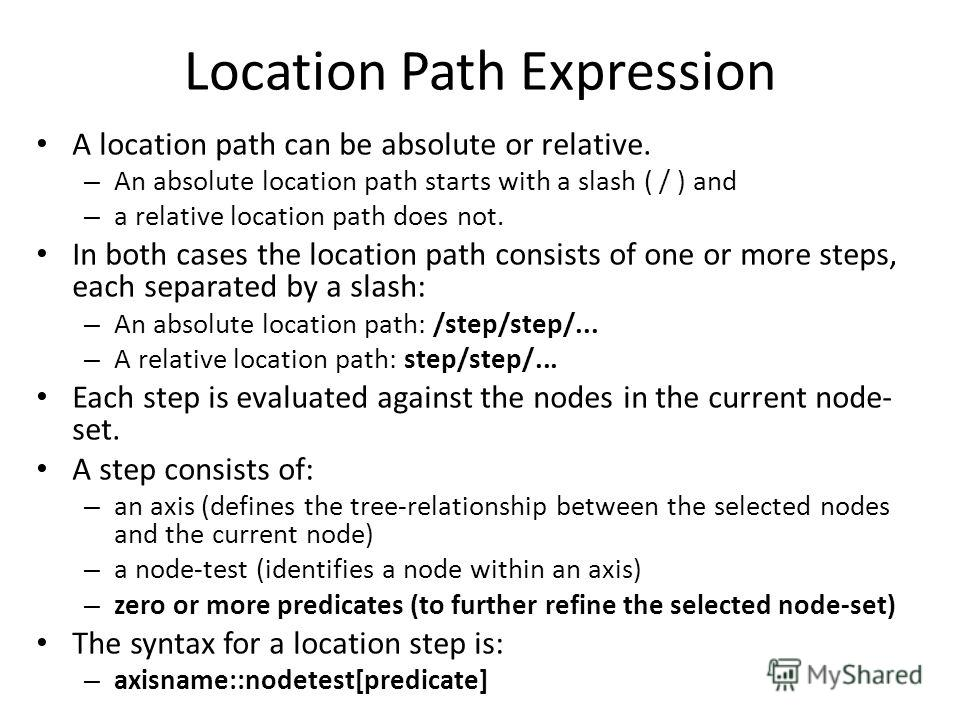 Location Path Expression A location path can be absolute or relative. – An absolute location path starts with a slash ( / ) and – a relative location path does not. In both cases the location path consists of one or more steps, each separated by a sl