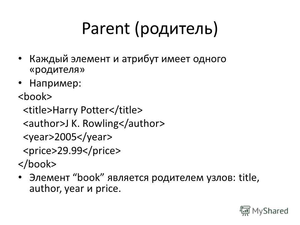 Parent (родитель) Каждый элемент и атрибут имеет одного «родителя» Например: Harry Potter J K. Rowling 2005 29.99 Элемент book является родителем узлов: title, author, year и price.