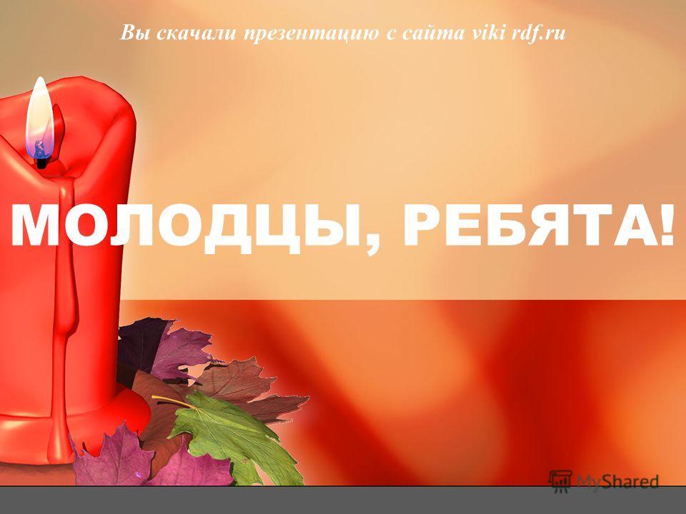 МОЛОДЦЫ, РЕБЯТА! Вы скачали презентацию с сайта viki rdf.ru