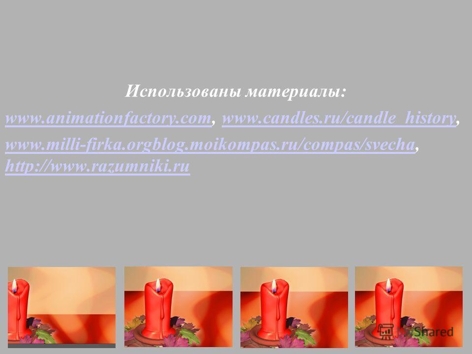 Использованы материалы: www.animationfactory.comwww.animationfactory.com, www.candles.ru/candle_history,www.candles.ru/candle_history www.milli-firka.orgblog.moikompas.ru/compas/svechawww.milli-firka.orgblog.moikompas.ru/compas/svecha, http://www.raz