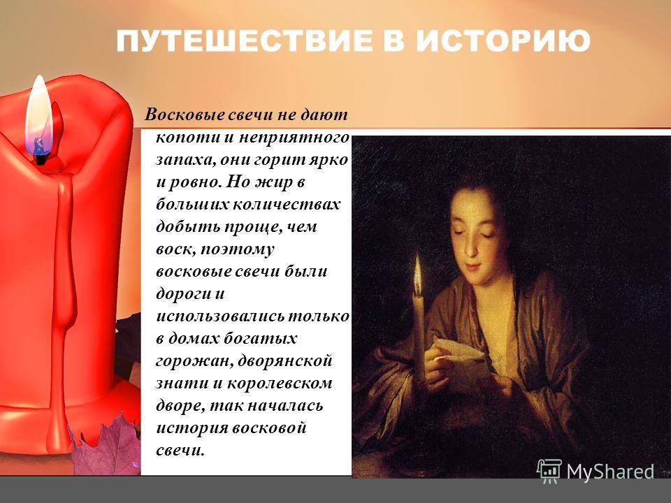 ПУТЕШЕСТВИЕ В ИСТОРИЮ Восковые свечи не дают копоти и неприятного запаха, они горит ярко и ровно. Но жир в больших количествах добыть проще, чем воск, поэтому восковые свечи были дороги и использовались только в домах богатых горожан, дворянской знат