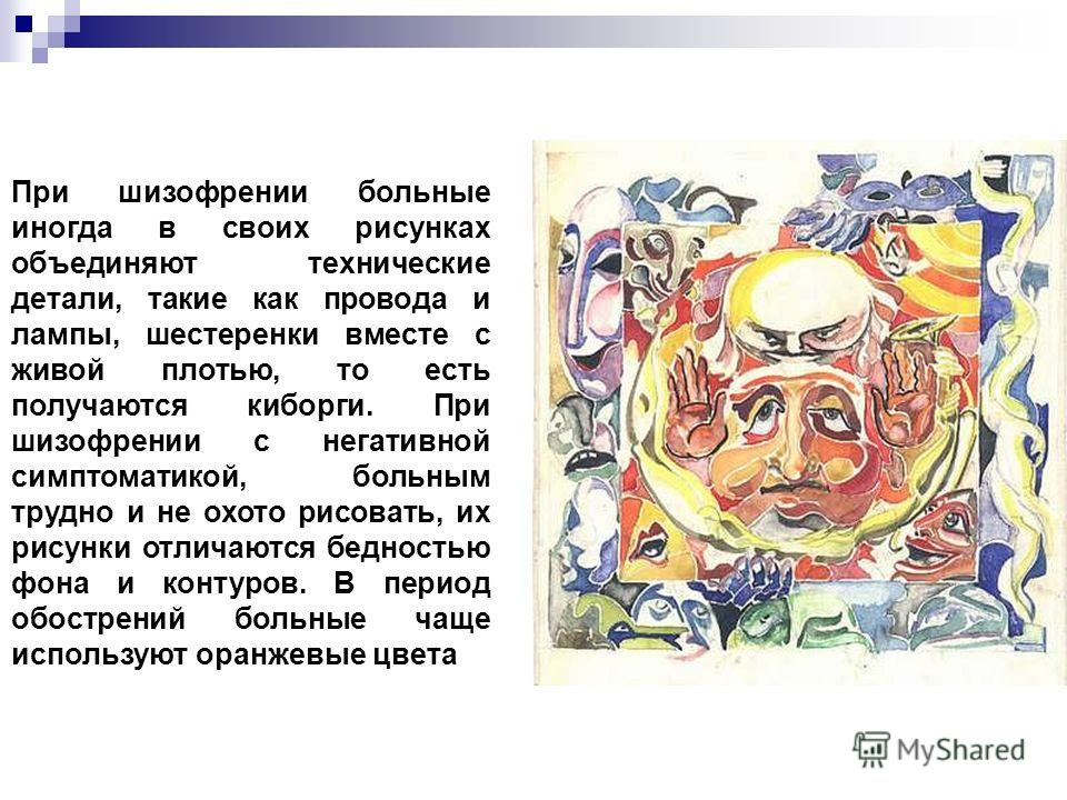 При шизофрении больные иногда в своих рисунках объединяют технические детали, такие как провода и лампы, шестеренки вместе с живой плотью, то есть получаются киборги. При шизофрении с негативной симптоматикой, больным трудно и не охото рисовать, их р
