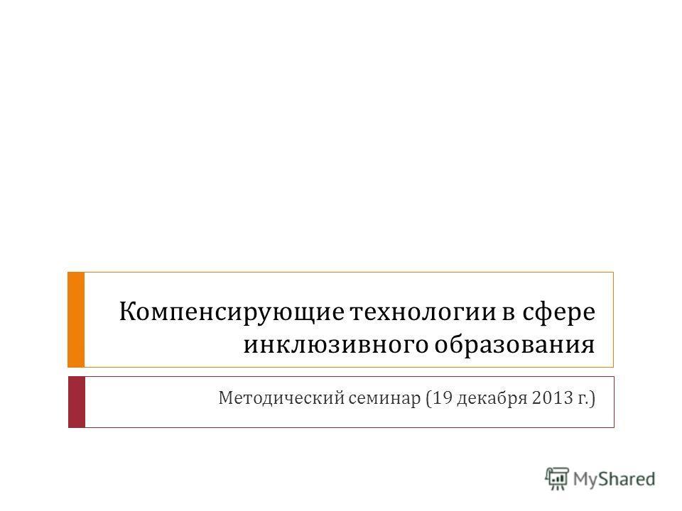 Компенсирующие технологии в сфере инклюзивного образования Методический семинар (19 декабря 2013 г.)