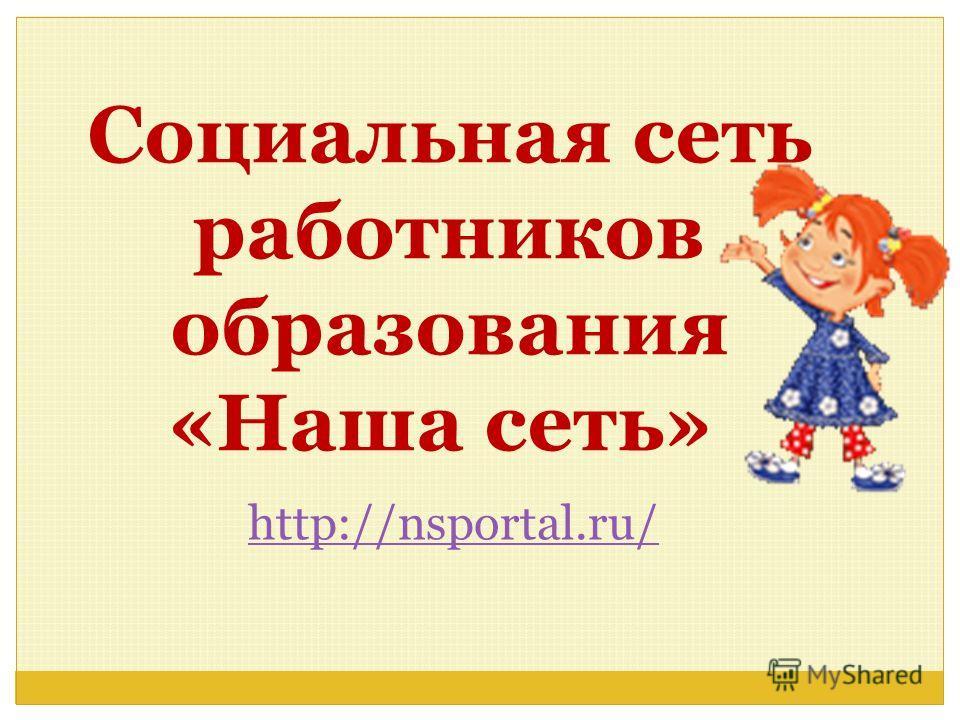 Социальная сеть работников образования «Наша сеть» http://nsportal.ru/