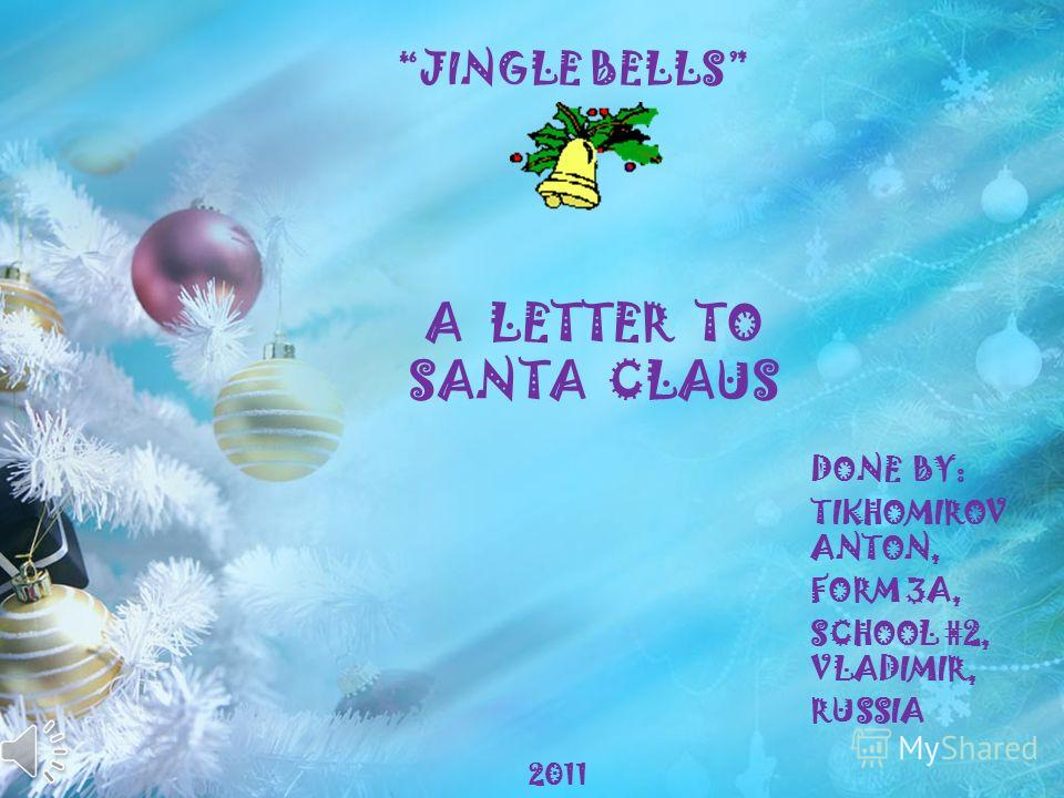 A LETTER TO SANTA CLAUS DONE BY: TIKHOMIROV ANTON, FORM 3A, SCHOOL #2, VLADIMIR, RUSSIA JINGLE BELLS 2011