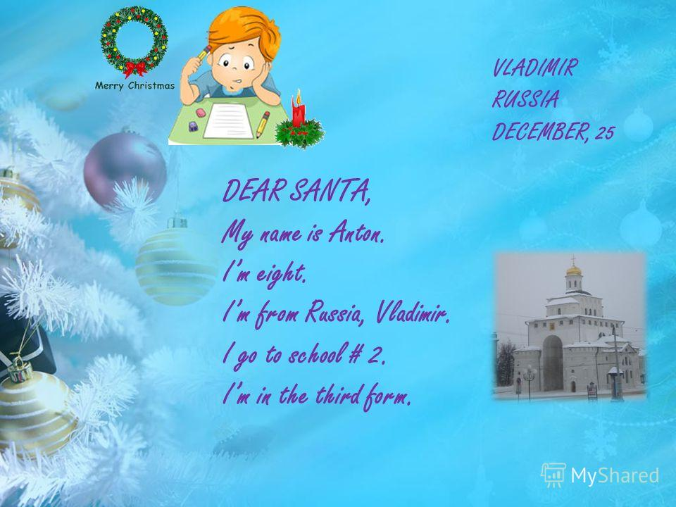 VLADIMIR RUSSIA DECEMBER, 25 DEAR SANTA, My name is Anton. Im eight. Im from Russia, Vladimir. I go to school # 2. Im in the third form.