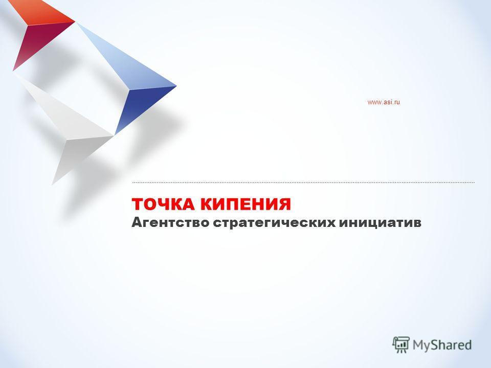 www.asi.ru ТОЧКА КИПЕНИЯ Агентство стратегических инициатив