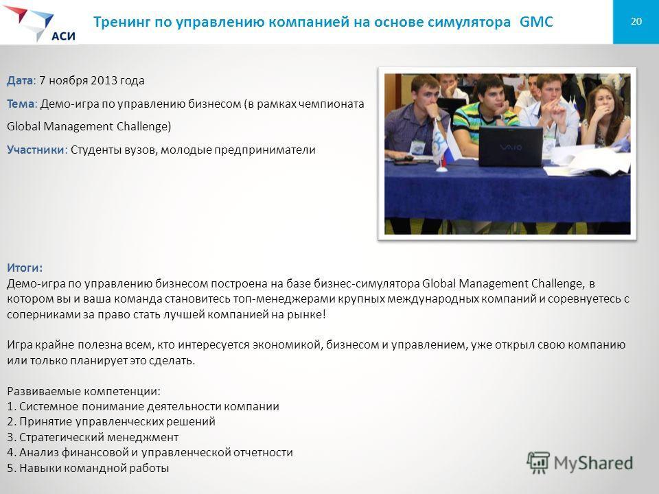 20 Тренинг по управлению компанией на основе симулятора GMC Дата: 7 ноября 2013 года Тема: Демо-игра по управлению бизнесом (в рамках чемпионата Global Management Challenge) Участники: Студенты вузов, молодые предприниматели Итоги: Демо-игра по управ