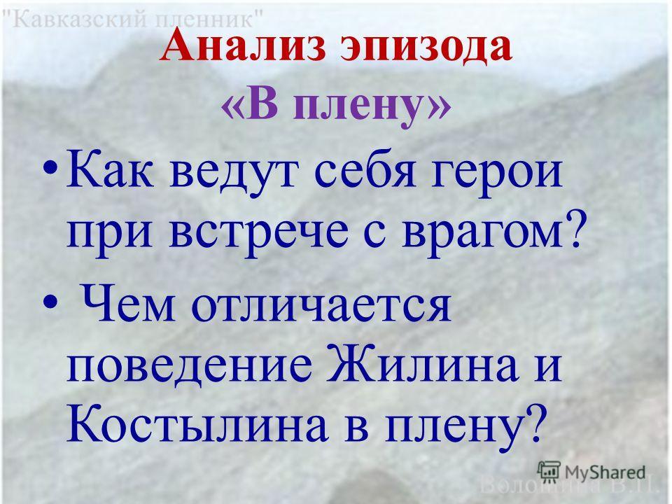 Анализ эпизода «В плену» Как ведут себя герои при встрече с врагом? Чем отличается поведение Жилина и Костылина в плену?