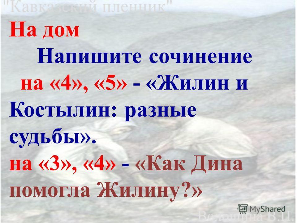 На дом Напишите сочинение на «4», «5» - «Жилин и Костылин: разные судьбы». на «3», «4» - «Как Дина помогла Жилину?»