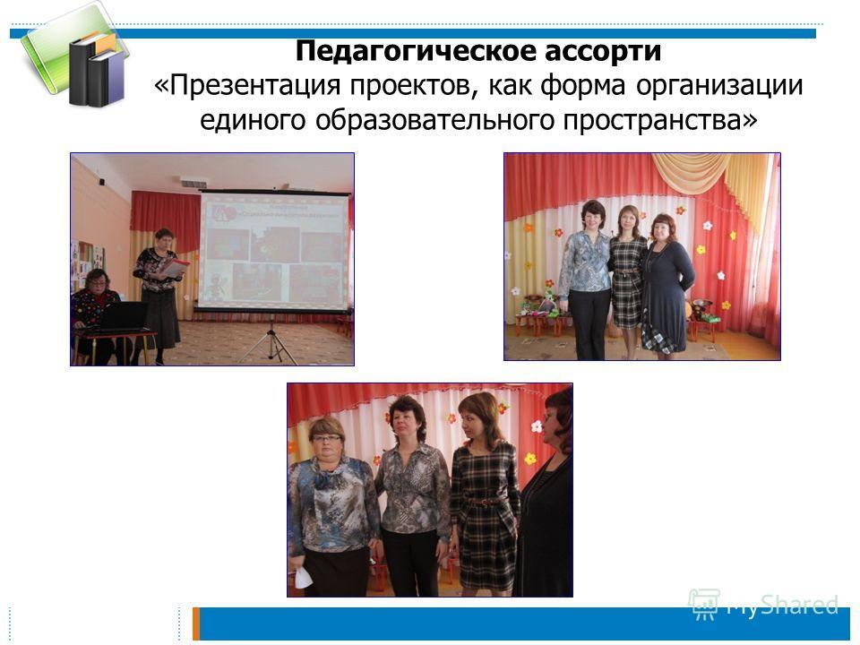 Педагогическое ассорти «Презентация проектов, как форма организации единого образовательного пространства»