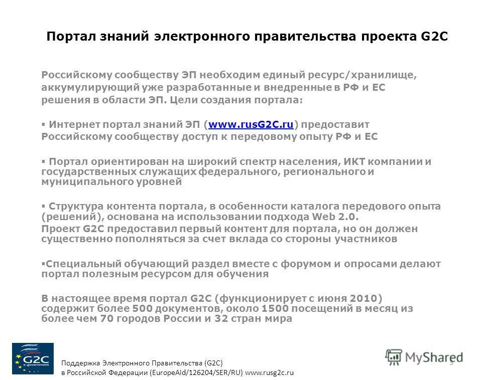 Портал знаний электронного правительства проекта G2C Российскому сообществу ЭП необходим единый ресурс/хранилище, аккумулирующий уже разработанные и внедренные в РФ и ЕС решения в области ЭП. Цели создания портала: Интернет портал знаний ЭП (www.rusG