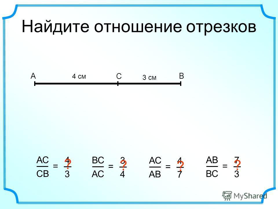 Найдите отношение отрезков АВ С АС CВCВ = 4 3 4 cм 3 см ? ВС АС = 3 4 ? АВ = 4 7 ? ВС = 7 3 ?