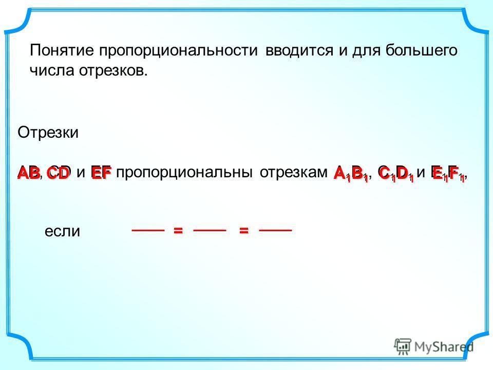 Отрезки АВ, СD и EF пропорциональны отрезкам А 1 В 1, С 1 D 1 и E 1 F 1, если Понятие пропорциональности вводится и для большего числа отрезков. АВ СDСDСDСD А1В1А1В1А1В1А1В1 C1D1C1D1C1D1C1D1 == EF E1F1E1F1E1F1E1F1