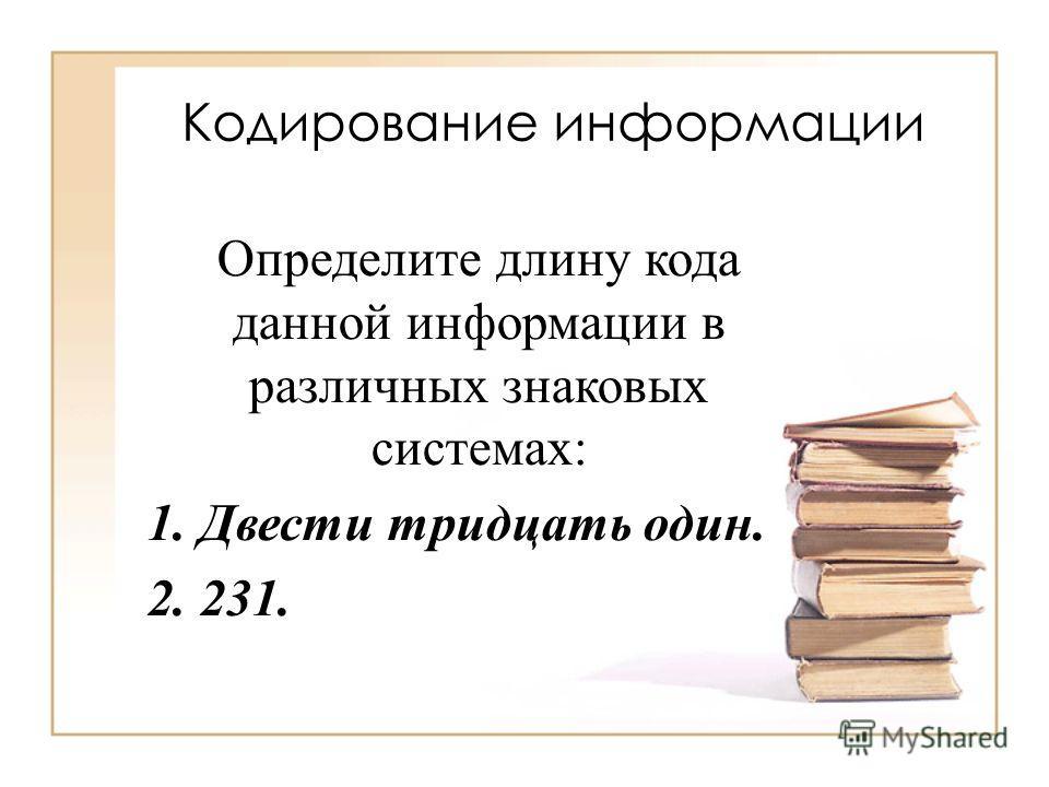 Кодирование информации Определите длину кода данной информации в различных знаковых системах: 1. Двести тридцать один. 2. 231.