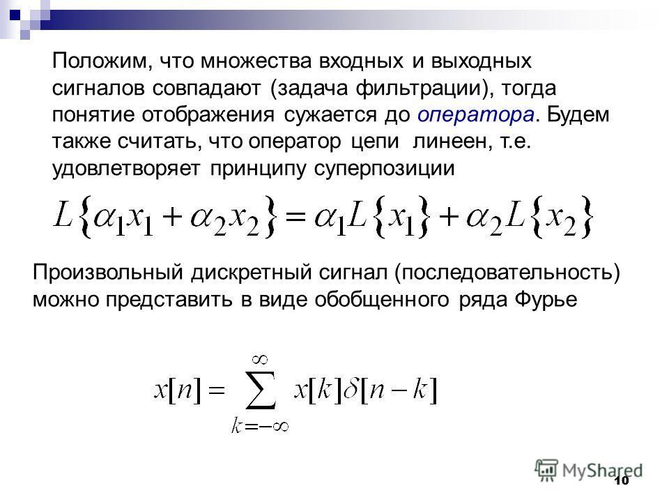 10 Положим, что множества входных и выходных сигналов совпадают (задача фильтрации), тогда понятие отображения сужается до оператора. Будем также считать, что оператор цепи линеен, т.е. удовлетворяет принципу суперпозиции Произвольный дискретный сигн