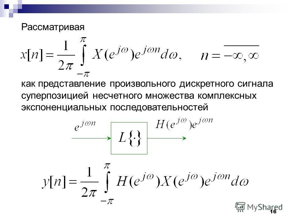 16 Рассматривая как представление произвольного дискретного сигнала суперпозицией несчетного множества комплексных экспоненциальных последовательностей