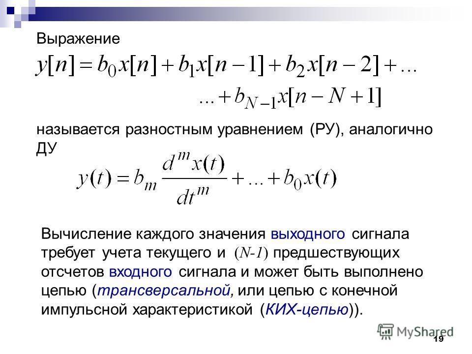 19 называется разностным уравнением (РУ), аналогично ДУ Выражение Вычисление каждого значения выходного сигнала требует учета текущего и (N-1) предшествующих отсчетов входного сигнала и может быть выполнено цепью (трансверсальной, или цепью с конечно