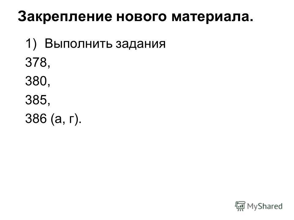 Закрепление нового материала. 1)Выполнить задания 378, 380, 385, 386 (а, г).