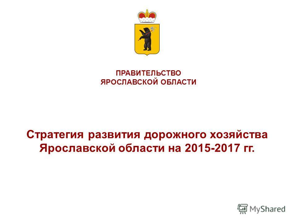 ПРАВИТЕЛЬСТВО ЯРОСЛАВСКОЙ ОБЛАСТИ Стратегия развития дорожного хозяйства Ярославской области на 2015-2017 гг.