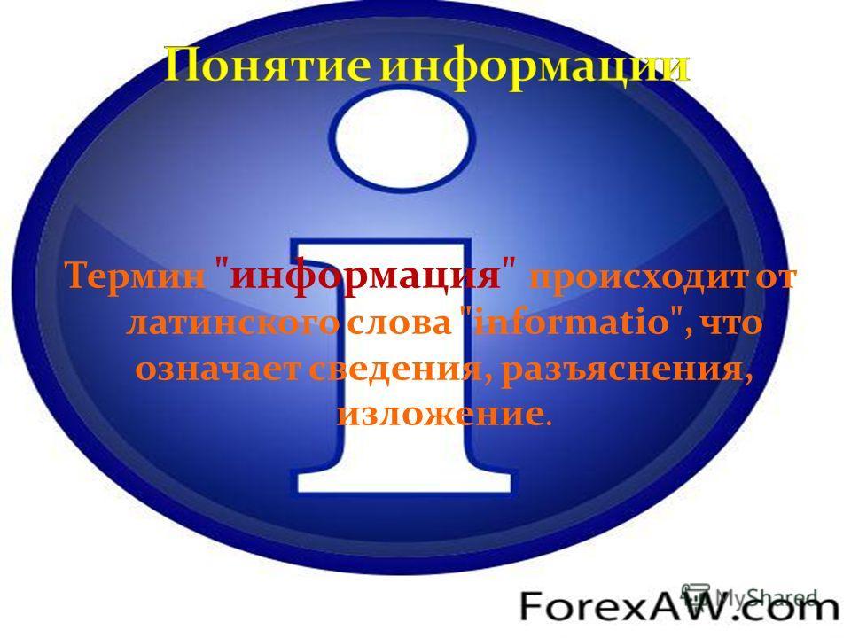 Термин информация происходит от латинского слова informatio, что означает сведения, разъяснения, изложение.