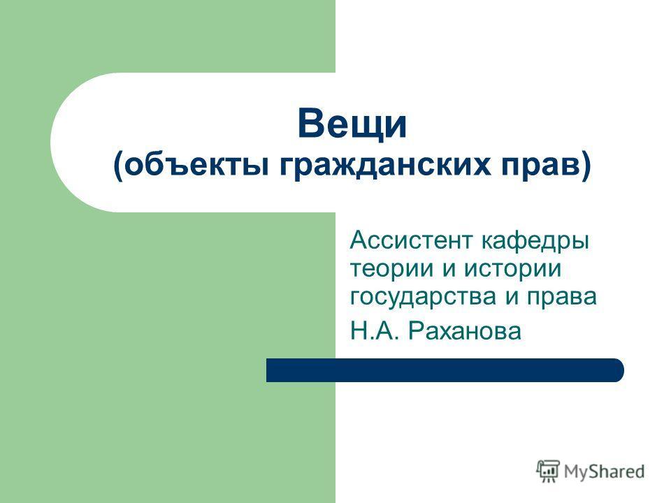 Вещи (объекты гражданских прав) Ассистент кафедры теории и истории государства и права Н.А. Раханова