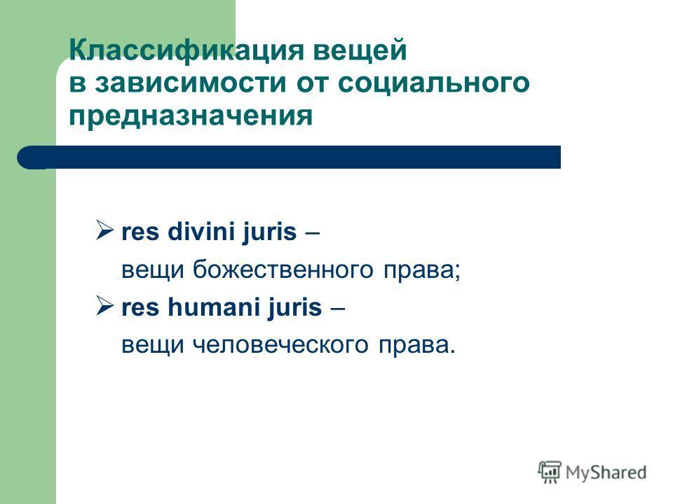 Классификация вещей в зависимости от социального предназначения res divini juris – вещи божественного права; res humani juris – вещи человеческого права.