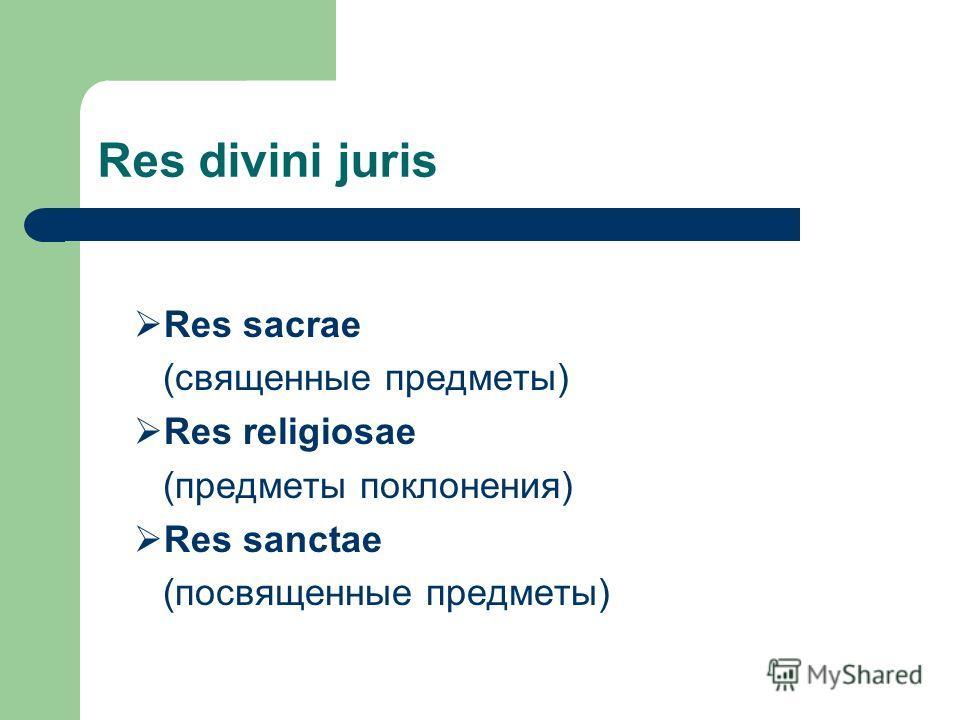 Res divini juris Res sacrae (священные предметы) Res religiosae (предметы поклонения) Res sanctae (посвященные предметы)