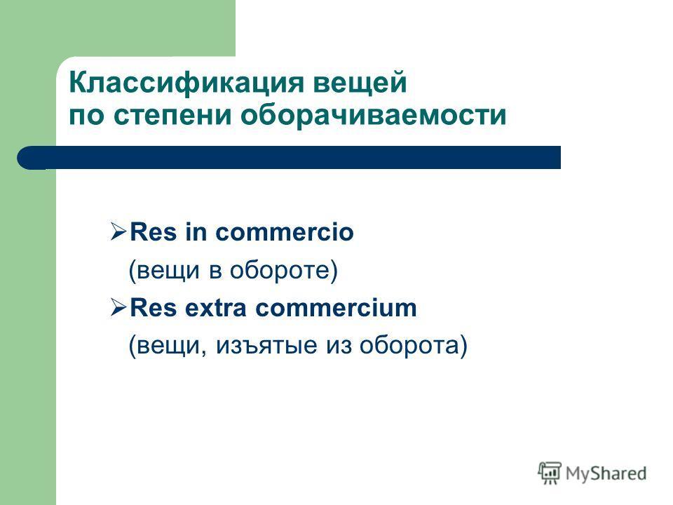 Классификация вещей по степени оборачиваемости Res in commercio (вещи в обороте) Res extra commercium (вещи, изъятые из оборота)