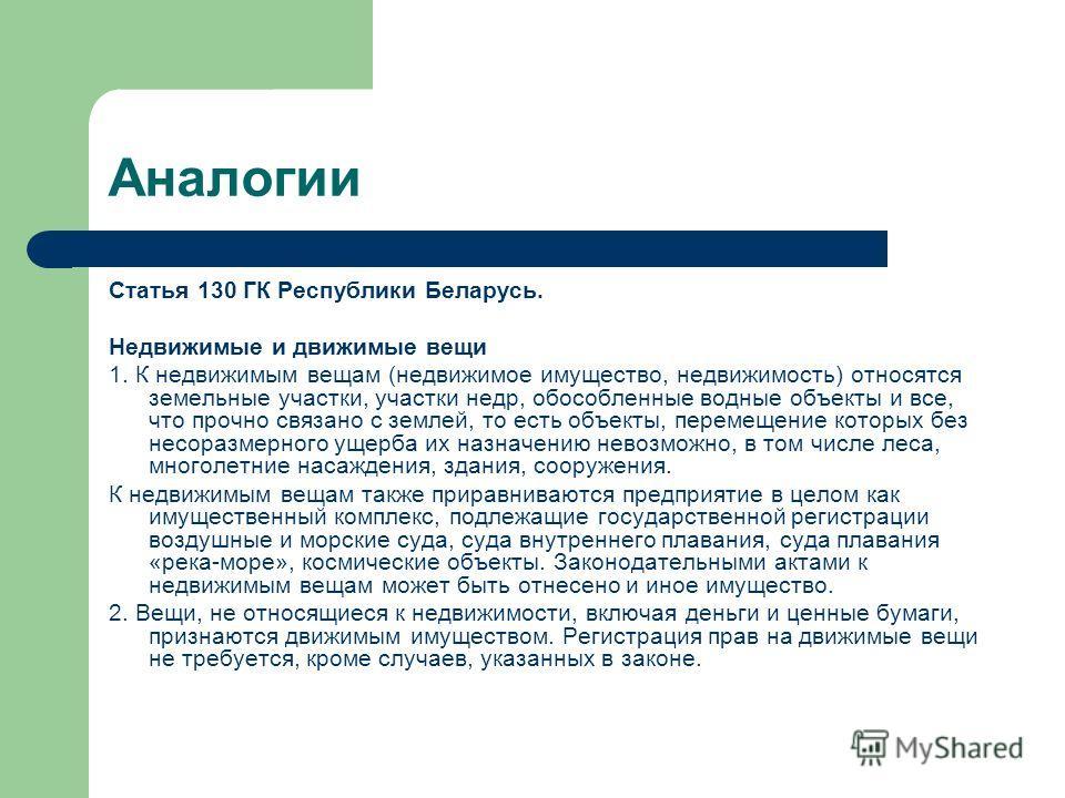 Аналогии Статья 130 ГК Республики Беларусь. Недвижимые и движимые вещи 1. К недвижимым вещам (недвижимое имущество, недвижимость) относятся земельные участки, участки недр, обособленные водные объекты и все, что прочно связано с землей, то есть объек