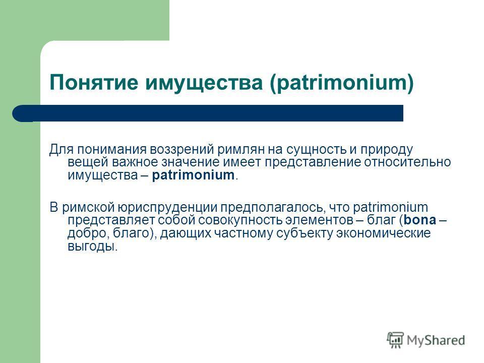 Понятие имущества (patrimonium) Для понимания воззрений римлян на сущность и природу вещей важное значение имеет представление относительно имущества – patrimonium. В римской юриспруденции предполагалось, что patrimonium представляет собой совокупнос