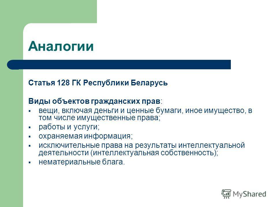Аналогии Статья 128 ГК Республики Беларусь Виды объектов гражданских прав: вещи, включая деньги и ценные бумаги, иное имущество, в том числе имущественные права; работы и услуги; охраняемая информация; исключительные права на результаты интеллектуаль