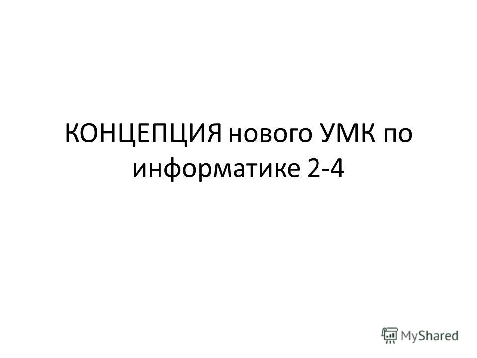КОНЦЕПЦИЯ нового УМК по информатике 2-4