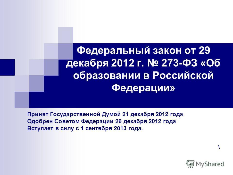 Федеральный закон от 29 декабря 2012 г. 273-ФЗ «Об образовании в Российской Федерации» Принят Государственной Думой 21 декабря 2012 года Одобрен Советом Федерации 26 декабря 2012 года Вступает в силу с 1 сентября 2013 года. \