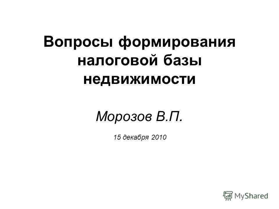 Вопросы формирования налоговой базы недвижимости Морозов В.П. 15 декабря 2010