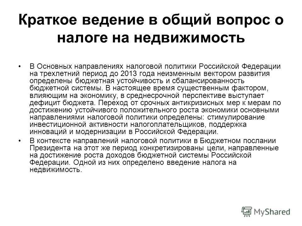 Краткое ведение в общий вопрос о налоге на недвижимость В Основных направлениях налоговой политики Российской Федерации на трехлетний период до 2013 года неизменным вектором развития определены бюджетная устойчивость и сбалансированность бюджетной си