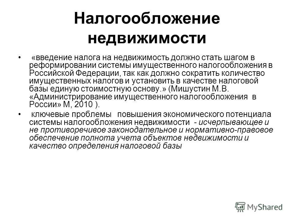 Налогообложение недвижимости «введение налога на недвижимость должно стать шагом в реформировании системы имущественного налогообложения в Российской Федерации, так как должно сократить количество имущественных налогов и установить в качестве налогов