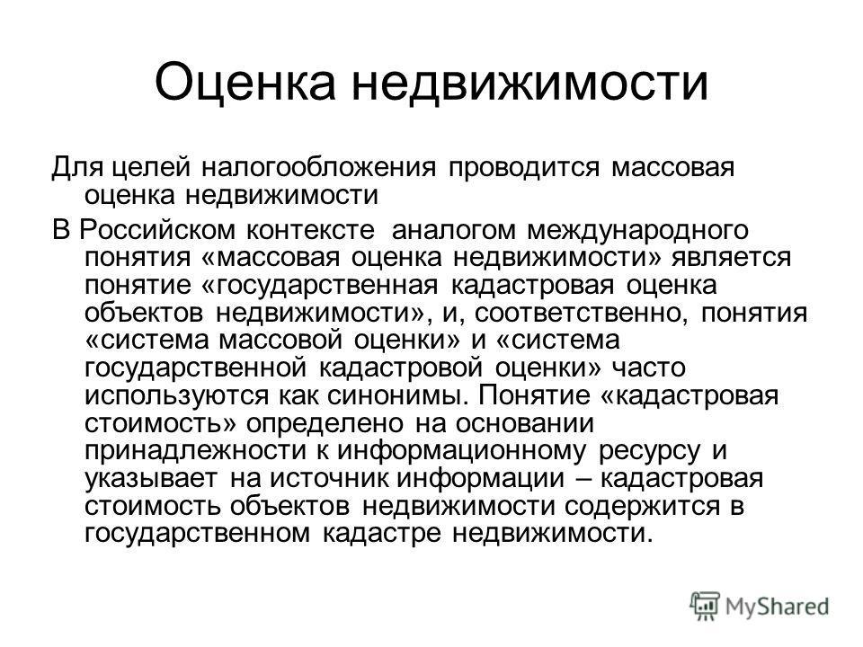 Оценка недвижимости Для целей налогообложения проводится массовая оценка недвижимости В Российском контексте аналогом международного понятия «массовая оценка недвижимости» является понятие «государственная кадастровая оценка объектов недвижимости», и