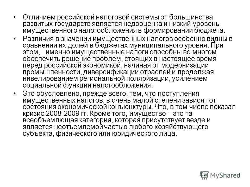 Отличием российской налоговой системы от большинства развитых государств является недооценка и низкий уровень имущественного налогообложения в формировании бюджета. Различия в значении имущественных налогов особенно видны в сравнении их долей в бюдже