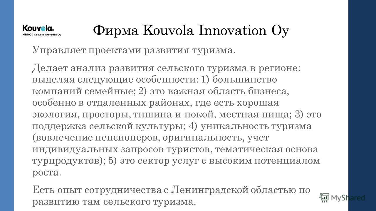 Фирма Kouvola Innovation Оy Управляет проектами развития туризма. Делает анализ развития сельского туризма в регионе: выделяя следующие особенности: 1) большинство компаний семейные; 2) это важная область бизнеса, особенно в отдаленных районах, где е