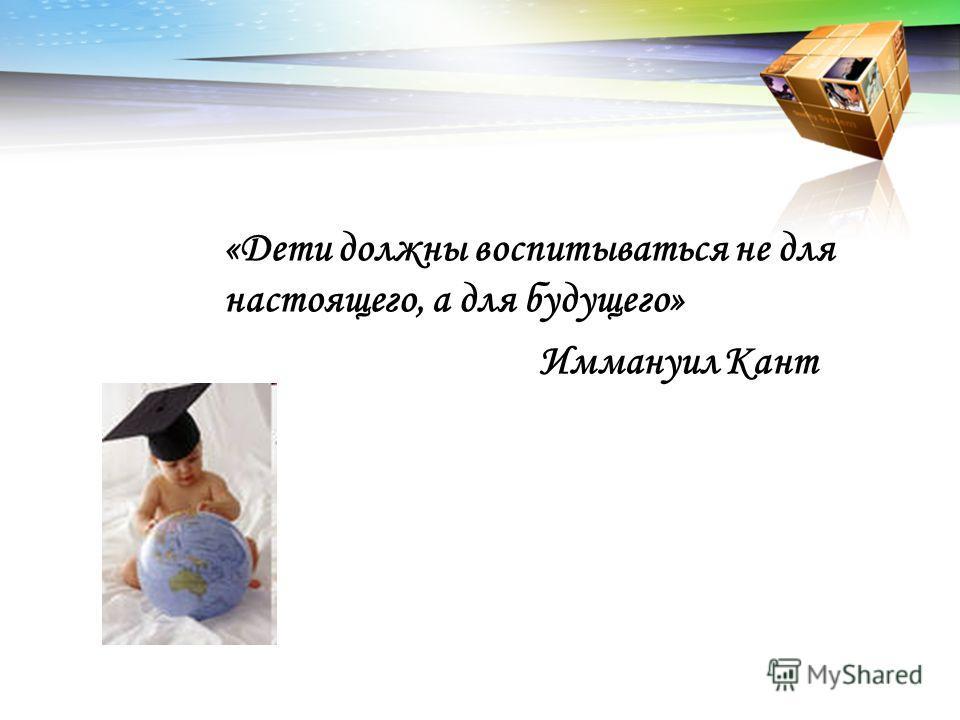 «Дети должны воспитываться не для настоящего, а для будущего» Иммануил Кант