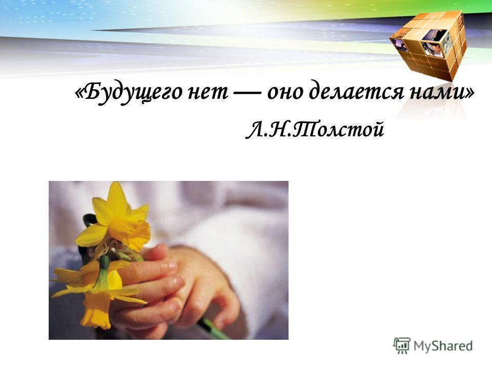 «Будущего нет оно делается нами» Л.Н.Толстой