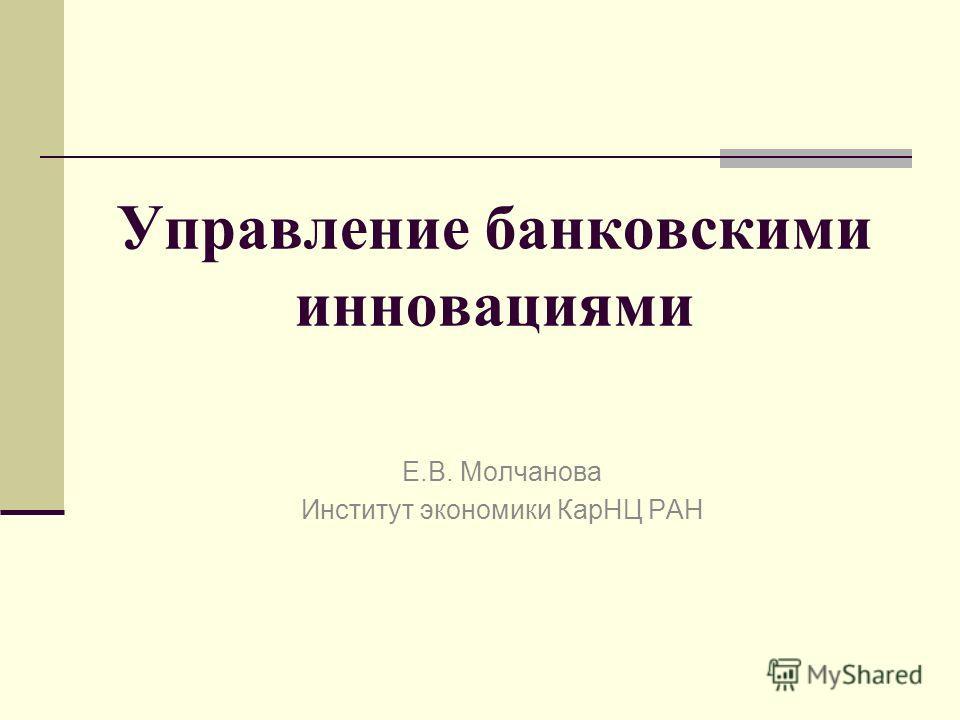 Управление банковскими инновациями Е.В. Молчанова Институт экономики КарНЦ РАН