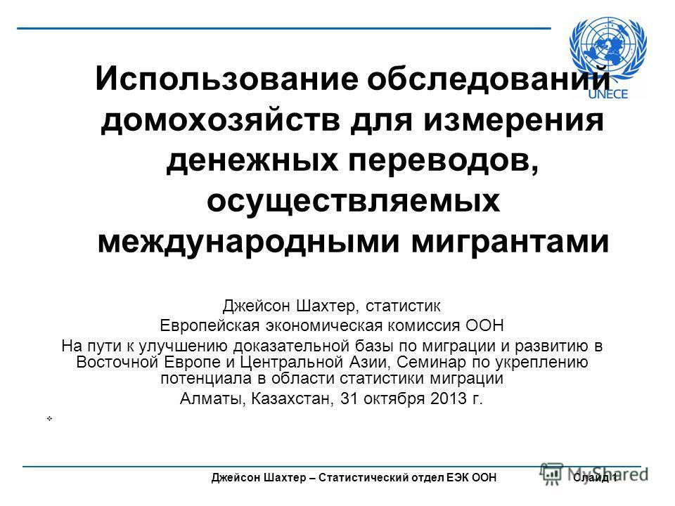 Джейсон Шахтер – Статистический отдел ЕЭК ООН Слайд 1 Использование обследований домохозяйств для измерения денежных переводов, осуществляемых международными мигрантами Джейсон Шахтер, статистик Европейская экономическая комиссия ООН На пути к улучше