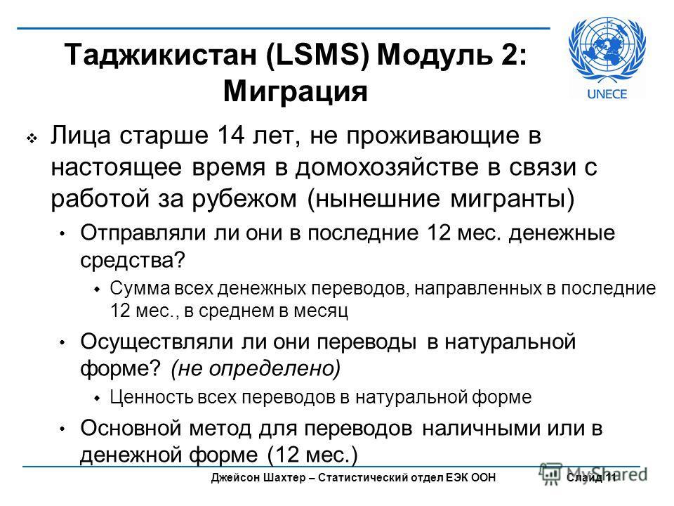 Джейсон Шахтер – Статистический отдел ЕЭК ООН Слайд 11 Таджикистан (LSMS) Модуль 2: Миграция Лица старше 14 лет, не проживающие в настоящее время в домохозяйстве в связи с работой за рубежом (нынешние мигранты) Отправляли ли они в последние 12 мес. д