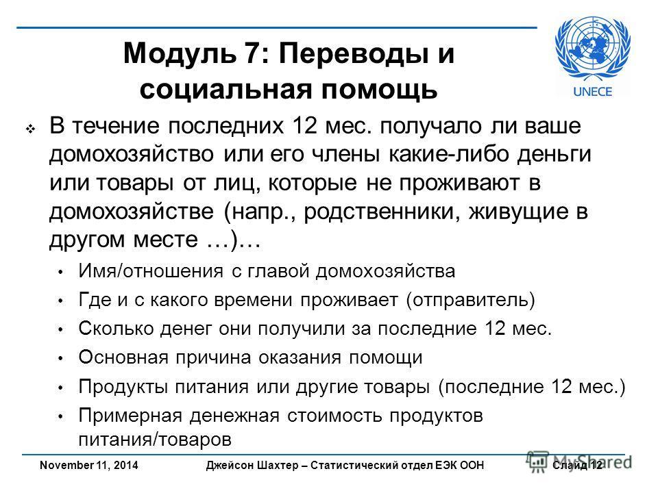 Джейсон Шахтер – Статистический отдел ЕЭК ООН Слайд 12 Модуль 7: Переводы и социальная помощь В течение последних 12 мес. получало ли ваше домохозяйство или его члены какие-либо деньги или товары от лиц, которые не проживают в домохозяйстве (напр., р