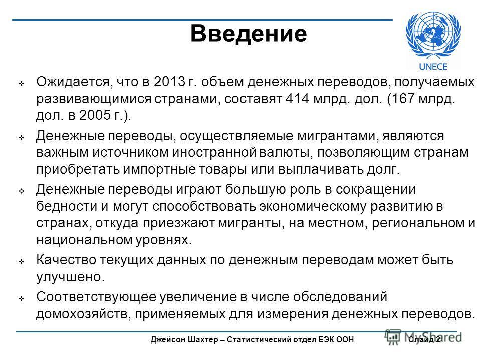 Джейсон Шахтер – Статистический отдел ЕЭК ООН Слайд 2 Введение Ожидается, что в 2013 г. объем денежных переводов, получаемых развивающимися странами, составят 414 млрд. дол. (167 млрд. дол. в 2005 г.). Денежные переводы, осуществляемые мигрантами, яв