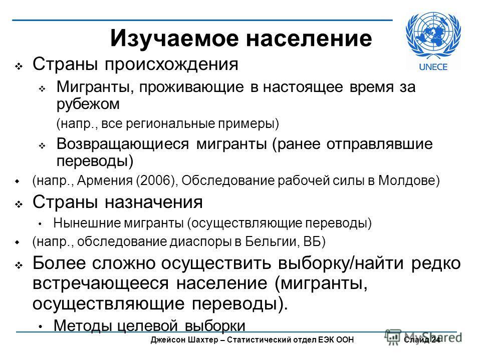 Джейсон Шахтер – Статистический отдел ЕЭК ООН Слайд 24 Изучаемое население Страны происхождения Мигранты, проживающие в настоящее время за рубежом (напр., все региональные примеры) Возвращающиеся мигранты (ранее отправлявшие переводы) (напр., Армения
