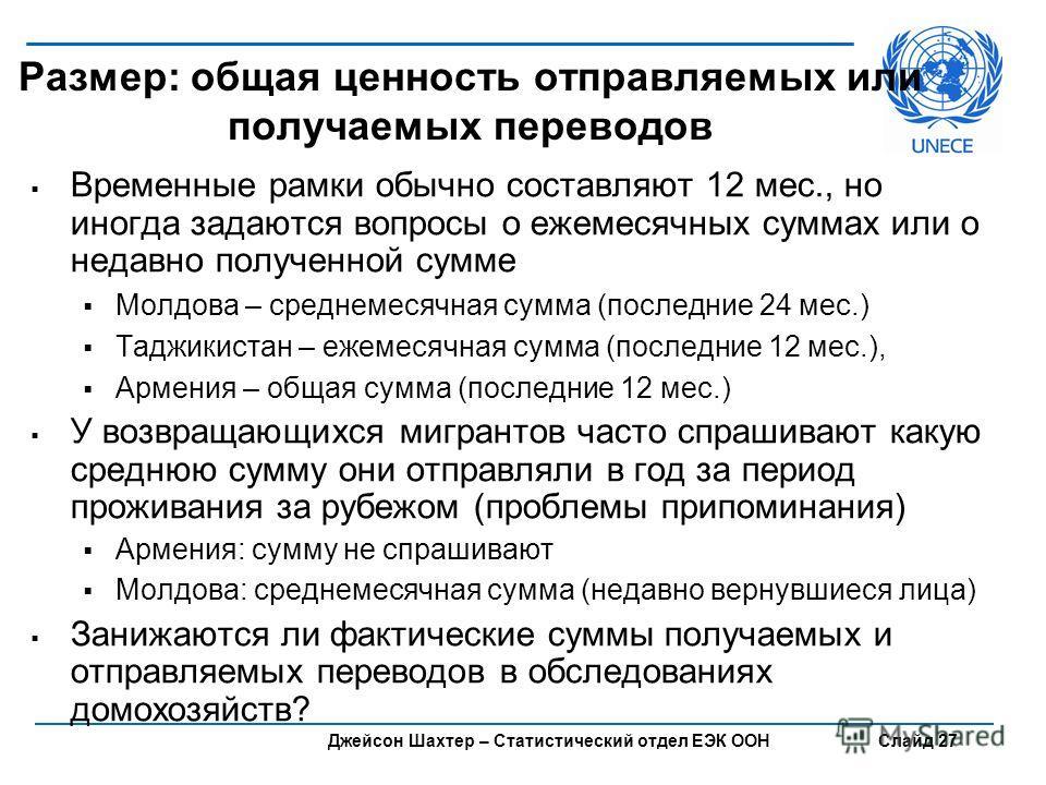 Джейсон Шахтер – Статистический отдел ЕЭК ООН Слайд 27 Размер: общая ценность отправляемых или получаемых переводов Временные рамки обычно составляют 12 мес., но иногда задаются вопросы о ежемесячных суммах или о недавно полученной сумме Молдова – ср