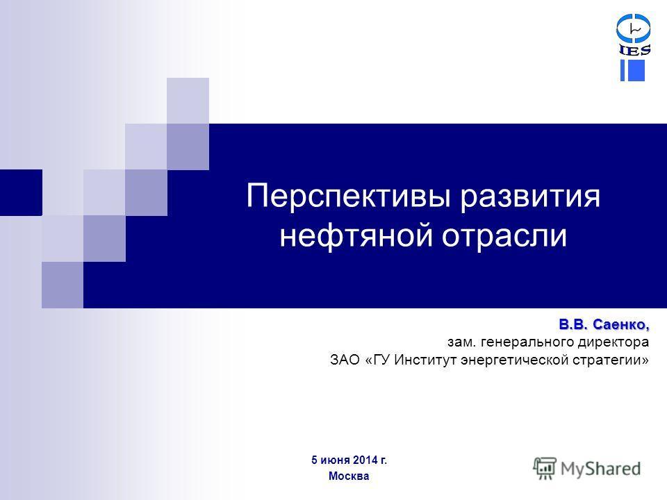 Перспективы развития нефтяной отрасли В.В. Саенко, зам. генерального директора ЗАО «ГУ Институт энергетической стратегии» 5 июня 2014 г. Москва